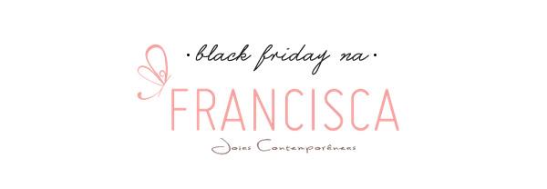 Francisca Jóias Contemporâneas- black friday